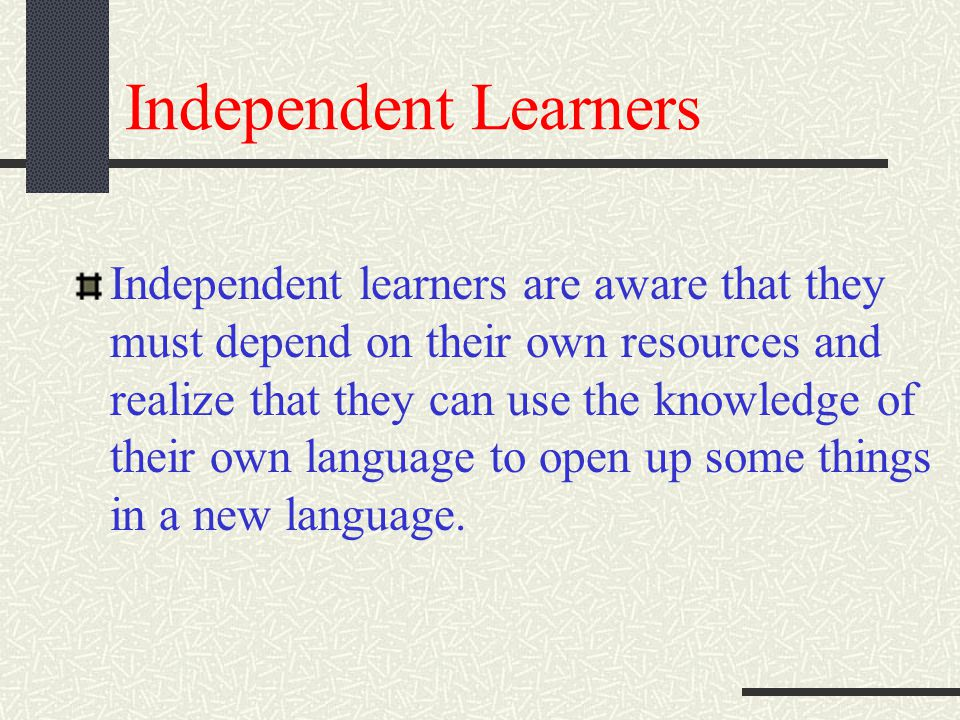 Independent Learners Independent learners are aware that they must depend on their own resources and realize that they can use the knowledge of their own language to open up some things in a new language.