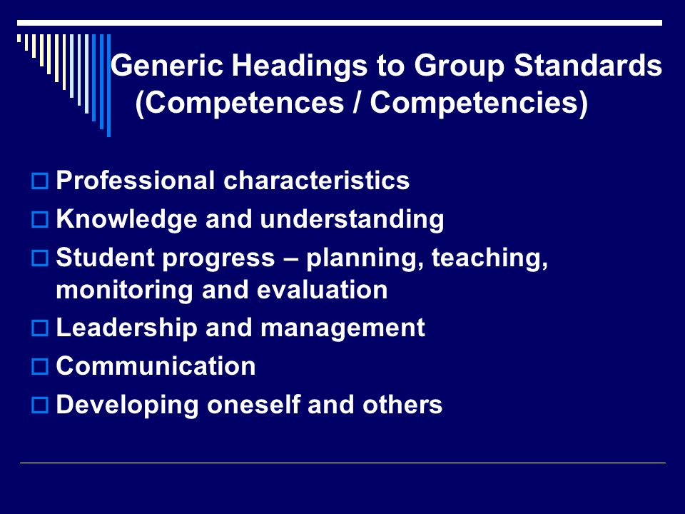 Generic Headings to Group Standards (Competences / Competencies)  Professional characteristics  Knowledge and understanding  Student progress – planning, teaching, monitoring and evaluation  Leadership and management  Communication  Developing oneself and others