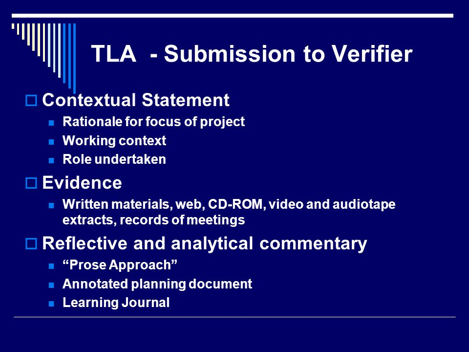 TLA - Submission to Verifier  Contextual Statement Rationale for focus of project Working context Role undertaken  Evidence Written materials, web, CD-ROM, video and audiotape extracts, records of meetings  Reflective and analytical commentary Prose Approach Annotated planning document Learning Journal