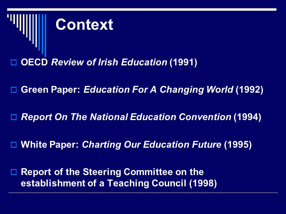 Context  OECD Review of Irish Education (1991)  Green Paper: Education For A Changing World (1992)  Report On The National Education Convention (1994)  White Paper: Charting Our Education Future (1995)  Report of the Steering Committee on the establishment of a Teaching Council (1998)