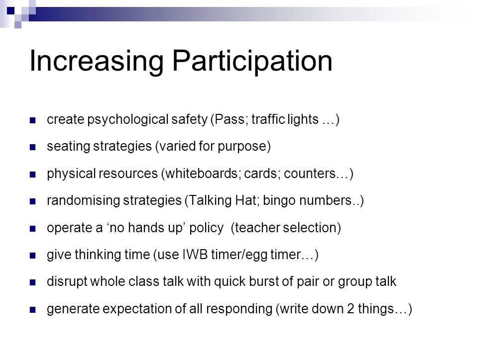 Increasing Participation create psychological safety (Pass; traffic lights …) seating strategies (varied for purpose) physical resources (whiteboards;