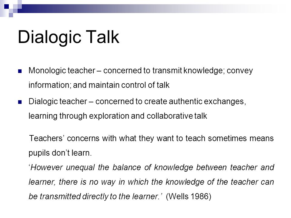 Dialogic Talk Monologic teacher – concerned to transmit knowledge; convey information; and maintain control of talk Dialogic teacher – concerned to cr