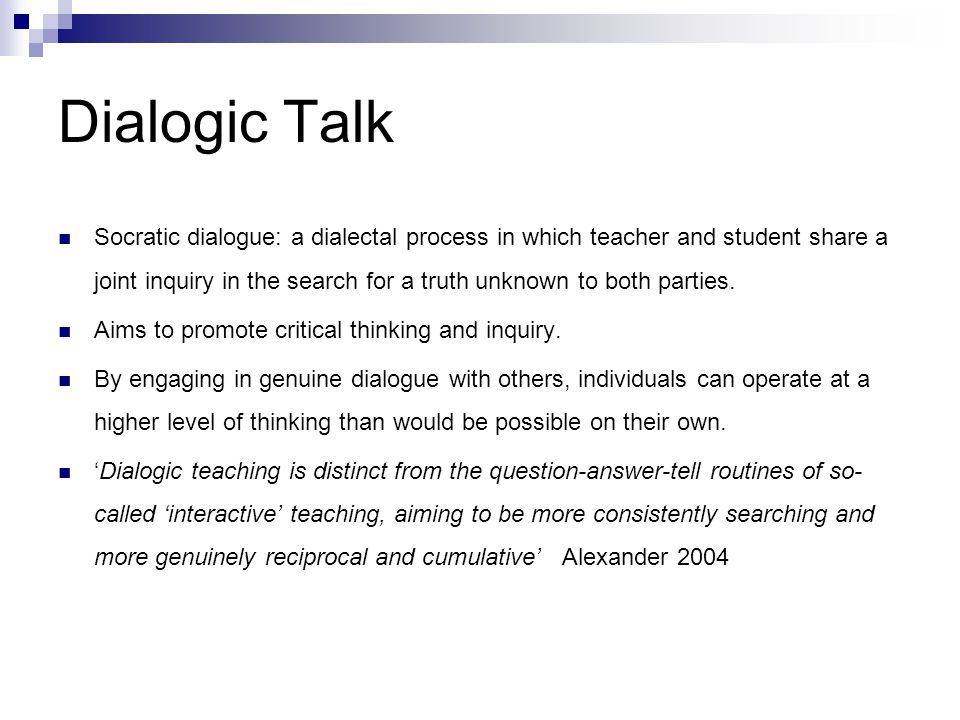 Dialogic Talk Socratic dialogue: a dialectal process in which teacher and student share a joint inquiry in the search for a truth unknown to both part