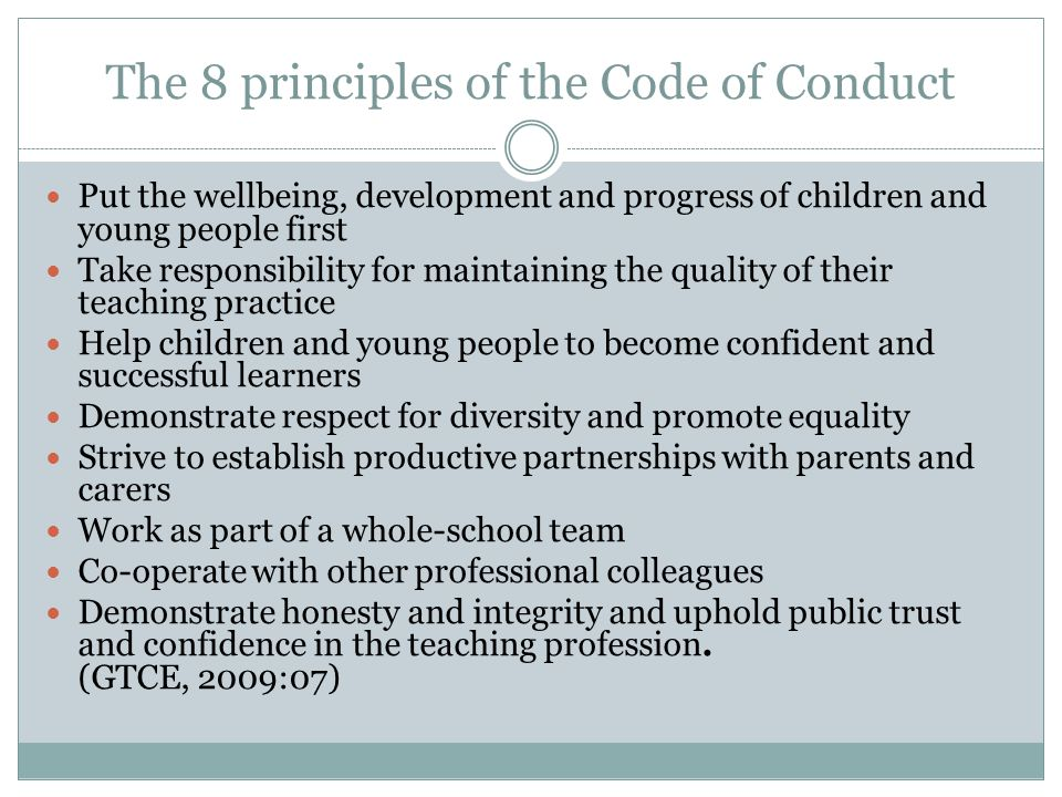 The 8 principles of the Code of Conduct Put the wellbeing, development and progress of children and young people first Take responsibility for maintaining the quality of their teaching practice Help children and young people to become confident and successful learners Demonstrate respect for diversity and promote equality Strive to establish productive partnerships with parents and carers Work as part of a whole-school team Co-operate with other professional colleagues Demonstrate honesty and integrity and uphold public trust and confidence in the teaching profession.