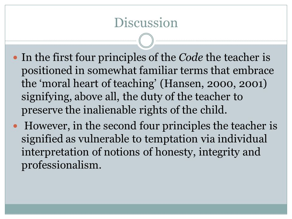Discussion In the first four principles of the Code the teacher is positioned in somewhat familiar terms that embrace the 'moral heart of teaching' (Hansen, 2000, 2001) signifying, above all, the duty of the teacher to preserve the inalienable rights of the child.