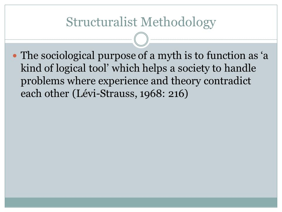 Structuralist Methodology The sociological purpose of a myth is to function as 'a kind of logical tool' which helps a society to handle problems where