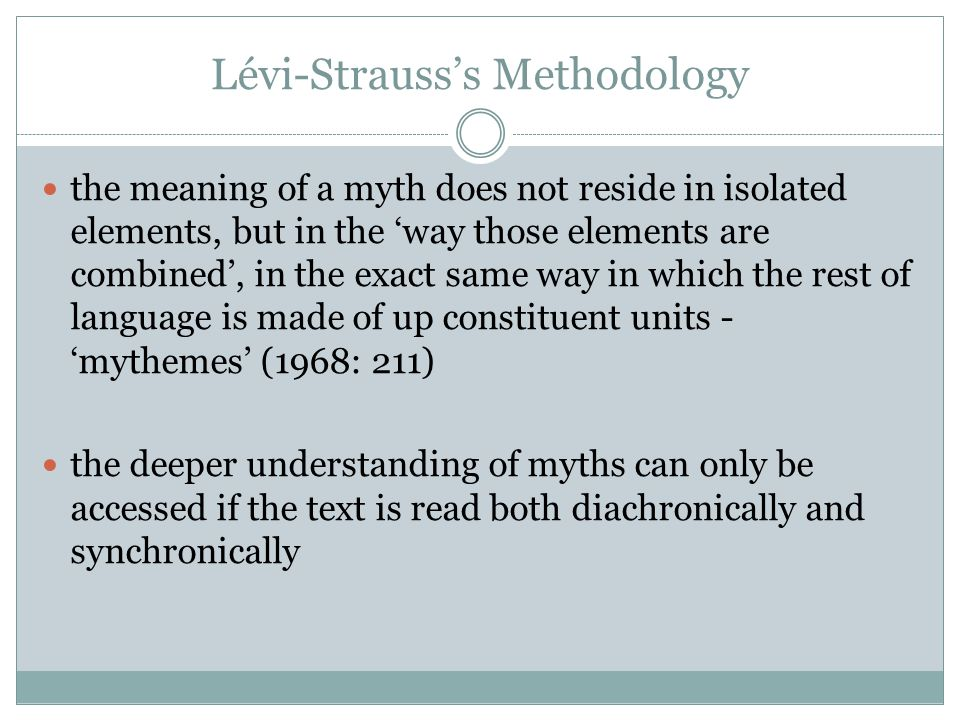 Lévi-Strauss's Methodology the meaning of a myth does not reside in isolated elements, but in the 'way those elements are combined', in the exact same way in which the rest of language is made of up constituent units - 'mythemes' (1968: 211) the deeper understanding of myths can only be accessed if the text is read both diachronically and synchronically