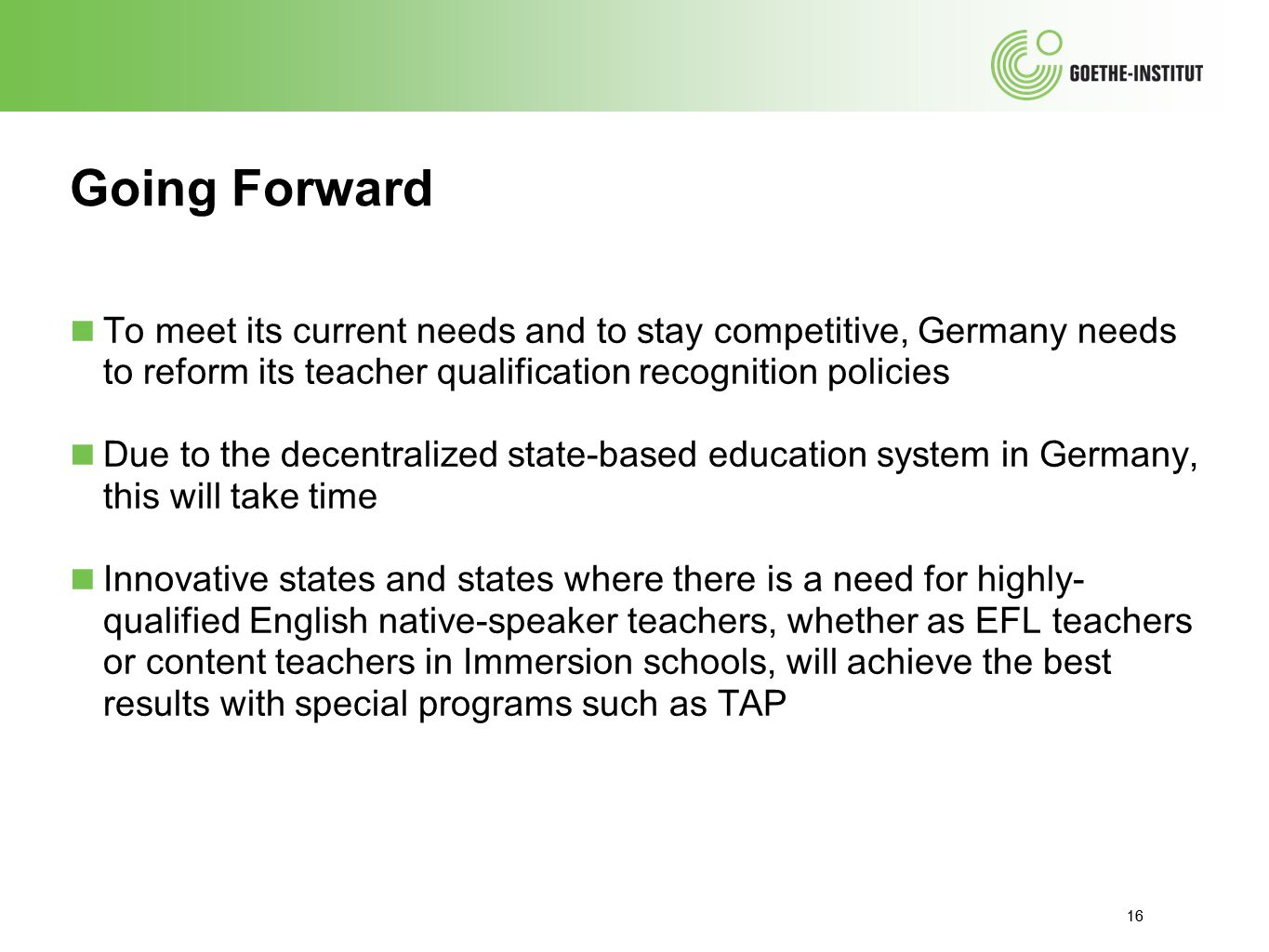 16 Going Forward ■ To meet its current needs and to stay competitive, Germany needs to reform its teacher qualification recognition policies ■ Due to