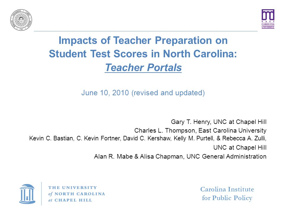 Carolina Institute for Public Policy A Strategic Priority of the University  UNC Overall Priority: Preparing More and Better Teachers and School Leaders for North Carolina Public Schools  Key Strategies to address the goal:  Recruitment  Preparation  New Teacher and School Leader Support  Research approach to address quality preparation:  Entry Model, Persistence Model, and Impact Model(s)  The latest Teacher Portals analysis from the UNC Impact Research Model will be presented today 2