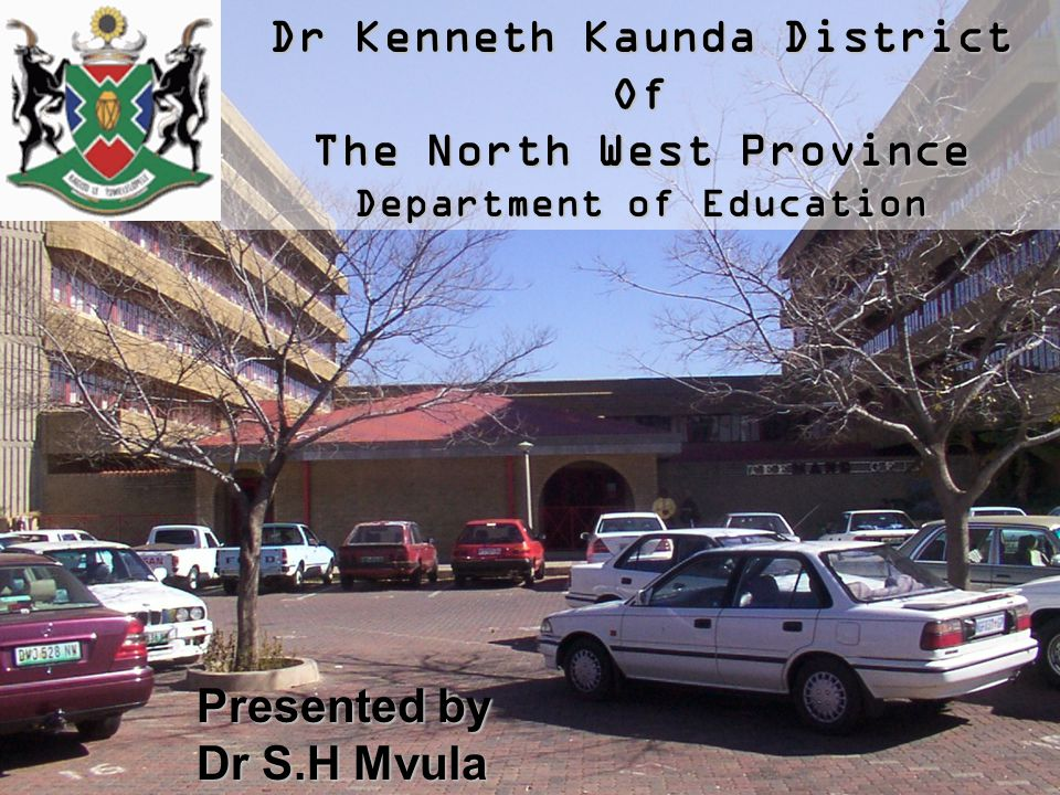 Dr Kenneth Kaunda District Of The North West Province Department of Education Presented by Dr S.H Mvula