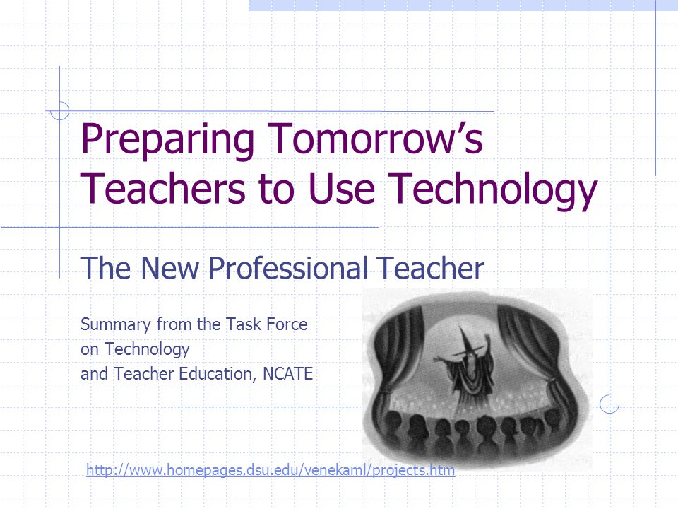 Preparing Tomorrow's Teachers to Use Technology The New Professional Teacher Summary from the Task Force on Technology and Teacher Education, NCATE ht