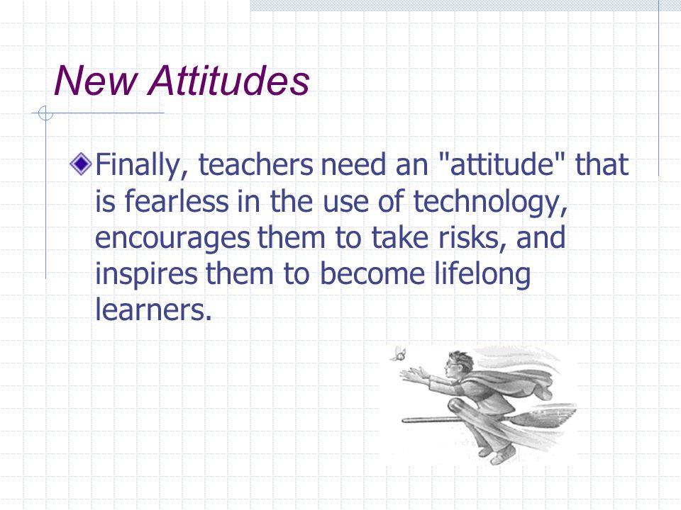 New Attitudes Finally, teachers need an