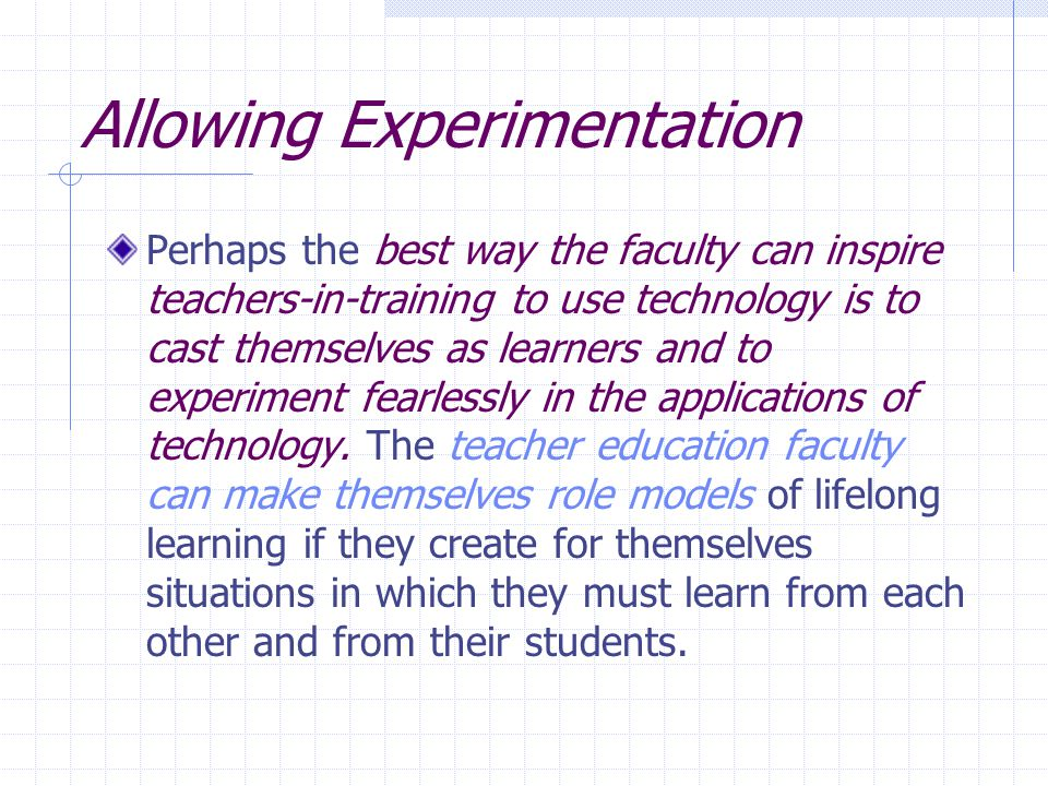 Allowing Experimentation Perhaps the best way the faculty can inspire teachers-in-training to use technology is to cast themselves as learners and to experiment fearlessly in the applications of technology.
