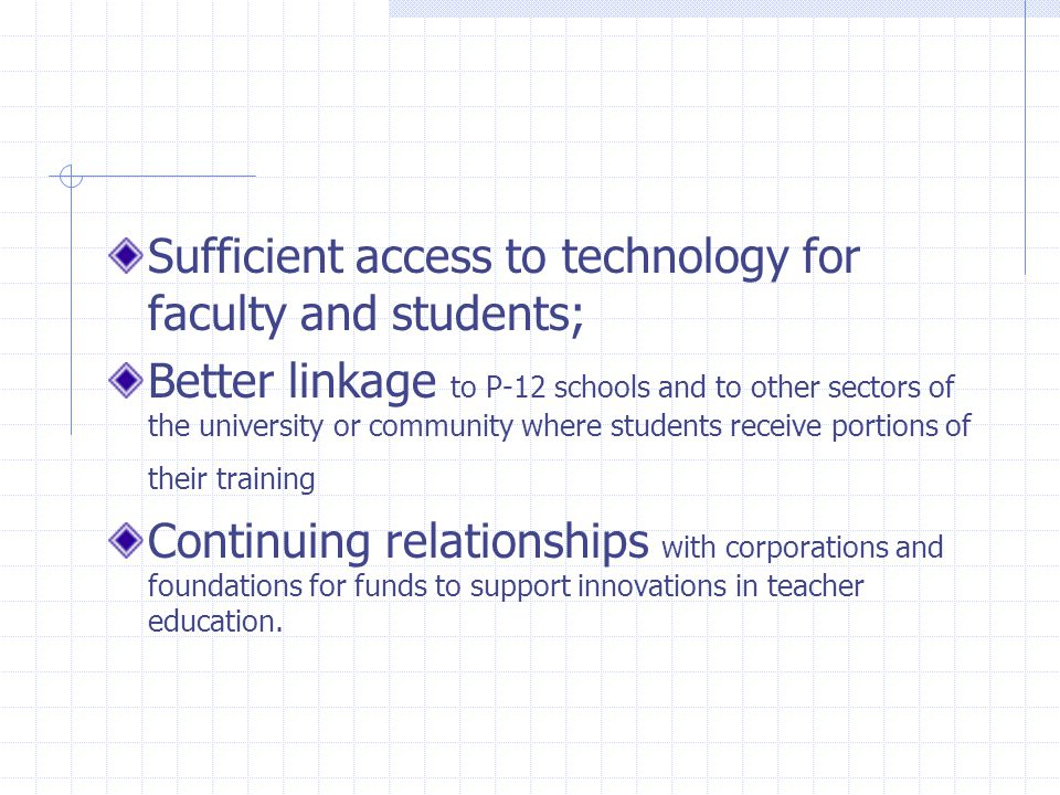 Sufficient access to technology for faculty and students; Better linkage to P-12 schools and to other sectors of the university or community where students receive portions of their training Continuing relationships with corporations and foundations for funds to support innovations in teacher education.