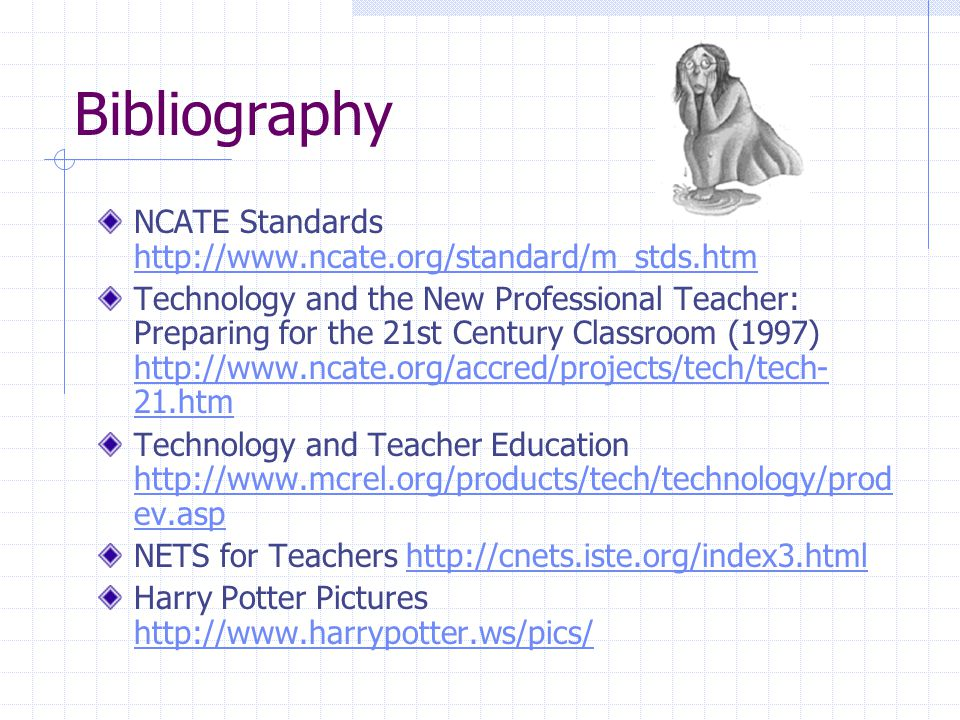 Bibliography NCATE Standards http://www.ncate.org/standard/m_stds.htm http://www.ncate.org/standard/m_stds.htm Technology and the New Professional Teacher: Preparing for the 21st Century Classroom (1997) http://www.ncate.org/accred/projects/tech/tech- 21.htm http://www.ncate.org/accred/projects/tech/tech- 21.htm Technology and Teacher Education http://www.mcrel.org/products/tech/technology/prod ev.asp http://www.mcrel.org/products/tech/technology/prod ev.asp NETS for Teachers http://cnets.iste.org/index3.htmlhttp://cnets.iste.org/index3.html Harry Potter Pictures http://www.harrypotter.ws/pics/ http://www.harrypotter.ws/pics/