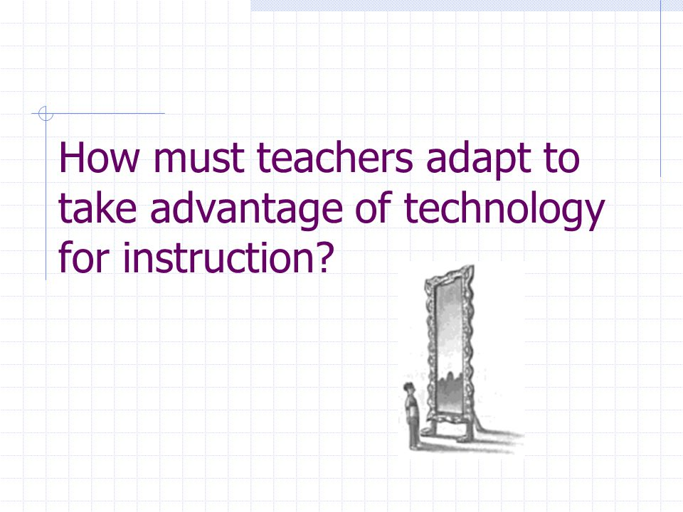 How must teachers adapt to take advantage of technology for instruction?