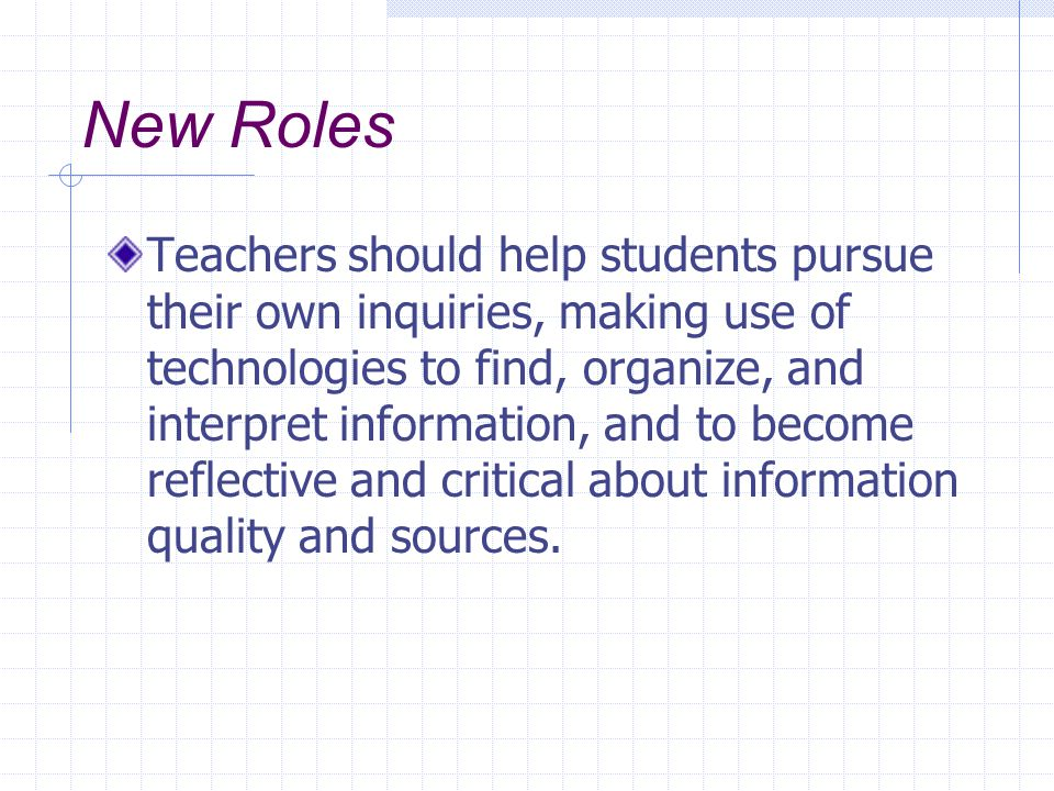 New Roles Teachers should help students pursue their own inquiries, making use of technologies to find, organize, and interpret information, and to become reflective and critical about information quality and sources.