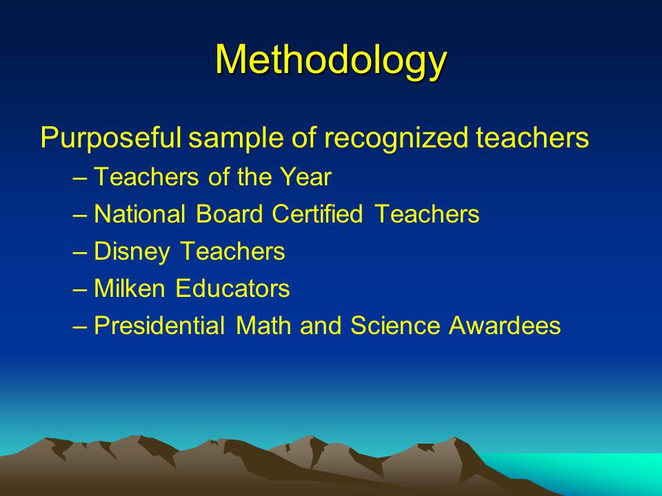 Methodology Purposeful sample of recognized teachers –Teachers of the Year –National Board Certified Teachers –Disney Teachers –Milken Educators –Presidential Math and Science Awardees