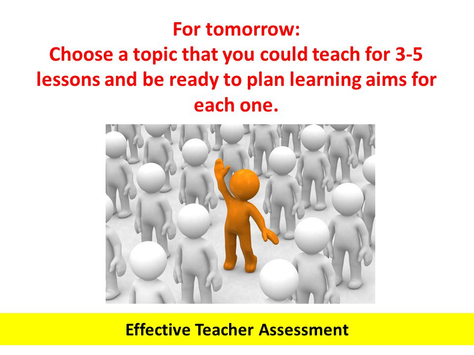 Effective Teacher Assessment For tomorrow: Choose a topic that you could teach for 3-5 lessons and be ready to plan learning aims for each one.