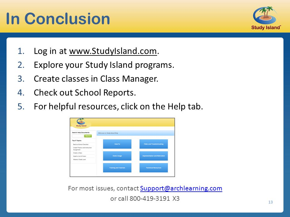 13 In Conclusion 1.Log in at www.StudyIsland.com. 2.Explore your Study Island programs. 3.Create classes in Class Manager. 4.Check out School Reports.
