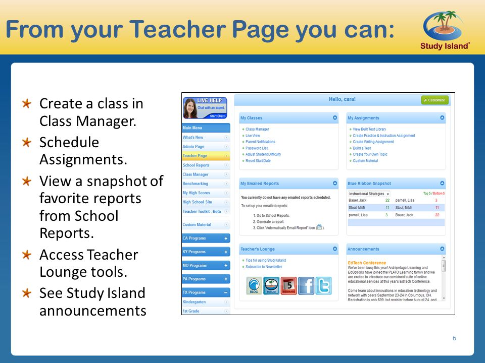 6 From your Teacher Page you can: Create a class in Class Manager. Schedule Assignments. View a snapshot of favorite reports from School Reports. Acce