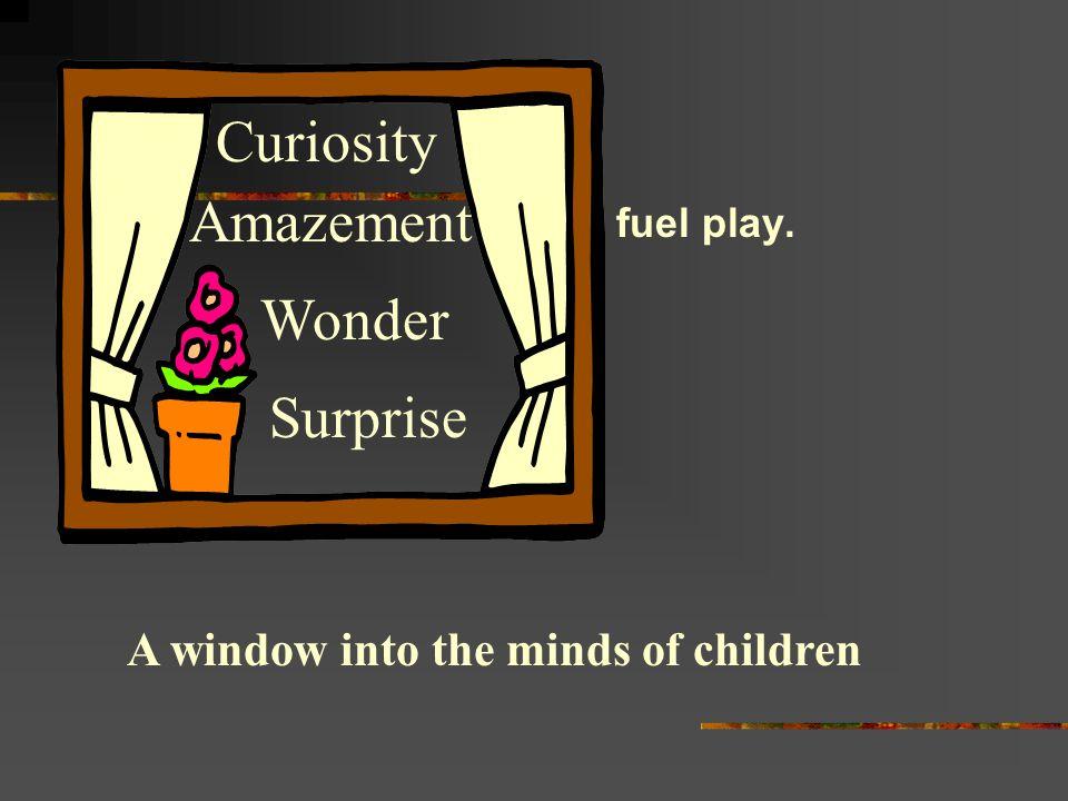fuel play. A window into the minds of children Curiosity Wonder Amazement Surprise