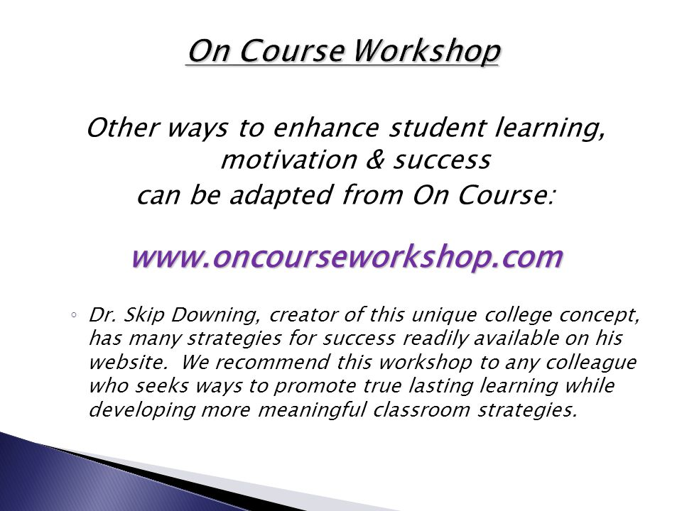 Other ways to enhance student learning, motivation & success can be adapted from On Course:www.oncourseworkshop.com ◦ Dr. Skip Downing, creator of thi