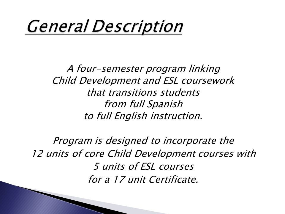 A four-semester program linking Child Development and ESL coursework that transitions students from full Spanish to full English instruction. Program