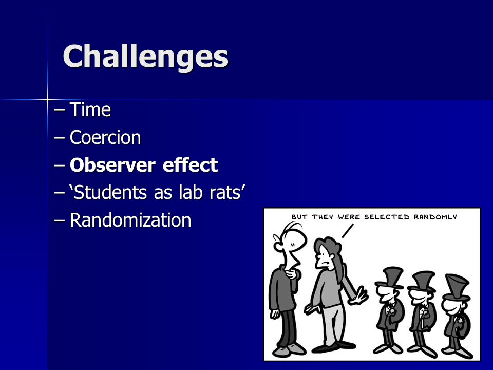 Challenges –Time –Coercion –Observer effect –'Students as lab rats' –Randomization
