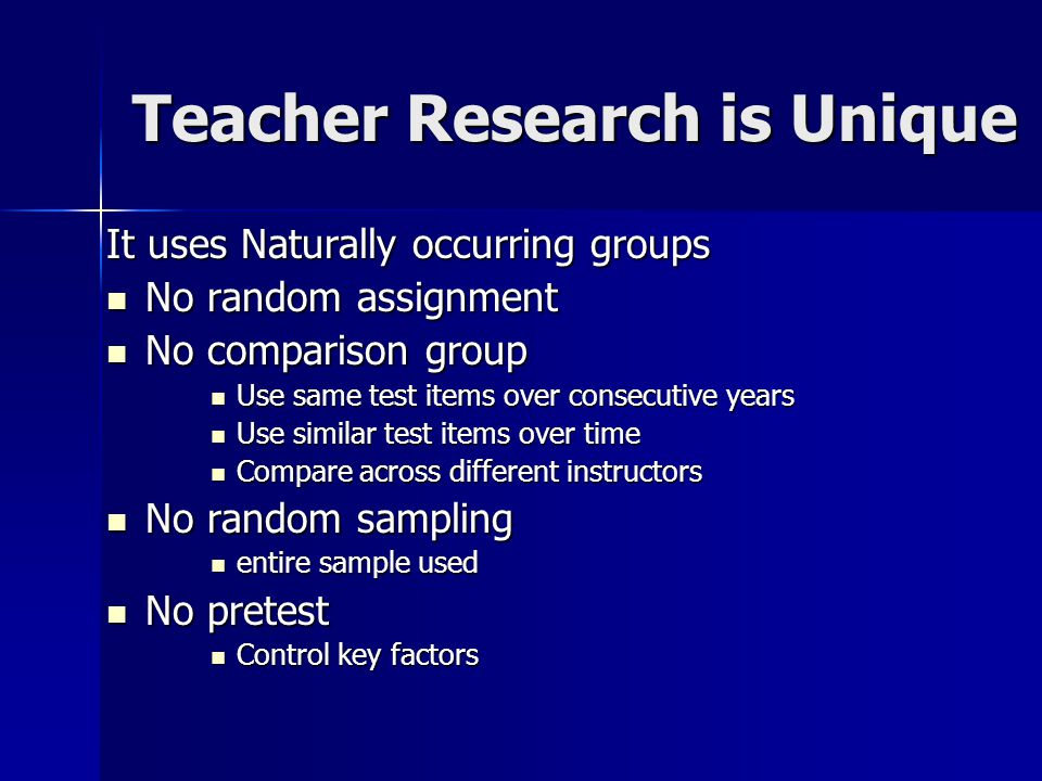 Teacher Research is Unique It uses Naturally occurring groups No random assignment No random assignment No comparison group No comparison group Use same test items over consecutive years Use same test items over consecutive years Use similar test items over time Use similar test items over time Compare across different instructors Compare across different instructors No random sampling No random sampling entire sample used entire sample used No pretest No pretest Control key factors Control key factors