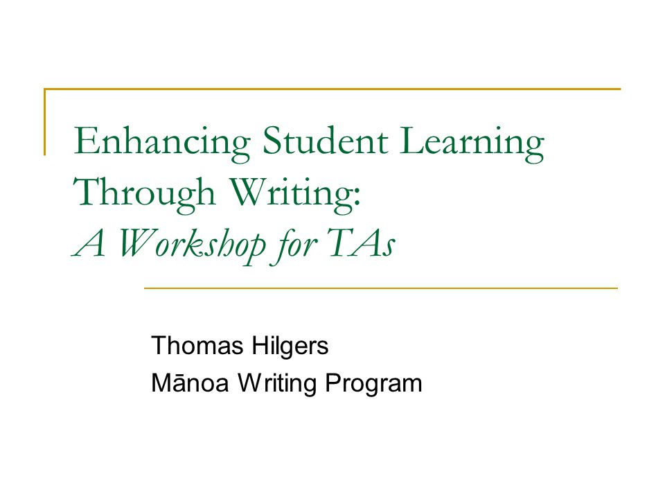 Enhancing Student Learning Through Writing: A Workshop for TAs Thomas Hilgers Mānoa Writing Program