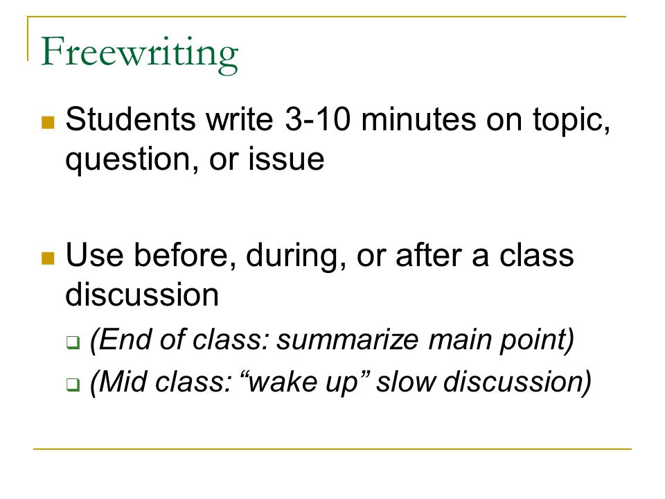 Freewriting Students write 3-10 minutes on topic, question, or issue Use before, during, or after a class discussion  (End of class: summarize main point)  (Mid class: wake up slow discussion)