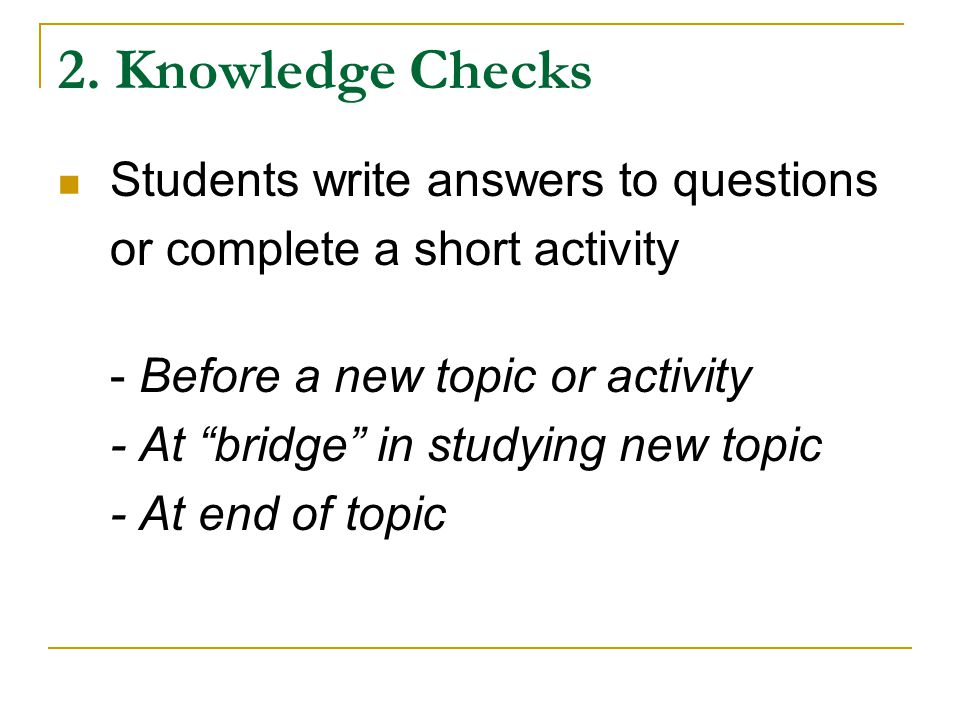 "2. Knowledge Checks Students write answers to questions or complete a short activity - Before a new topic or activity - At ""bridge"" in studying new to"