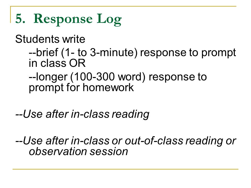 5. Response Log Students write --brief (1- to 3-minute) response to prompt in class OR --longer (100-300 word) response to prompt for homework --Use a