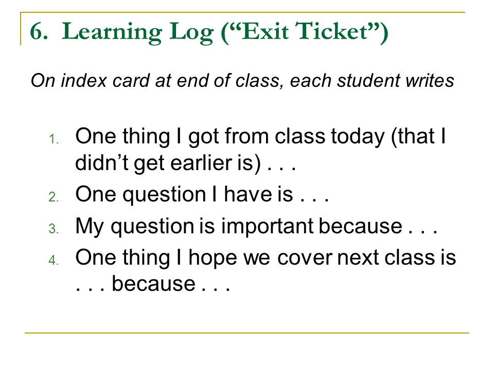 6. Learning Log ( Exit Ticket ) On index card at end of class, each student writes 1.