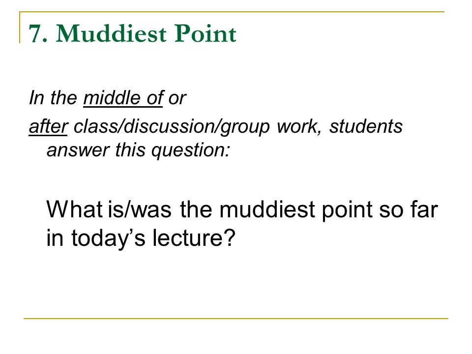 7. Muddiest Point In the middle of or after class/discussion/group work, students answer this question: What is/was the muddiest point so far in today
