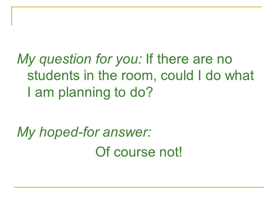 My question for you: If there are no students in the room, could I do what I am planning to do.