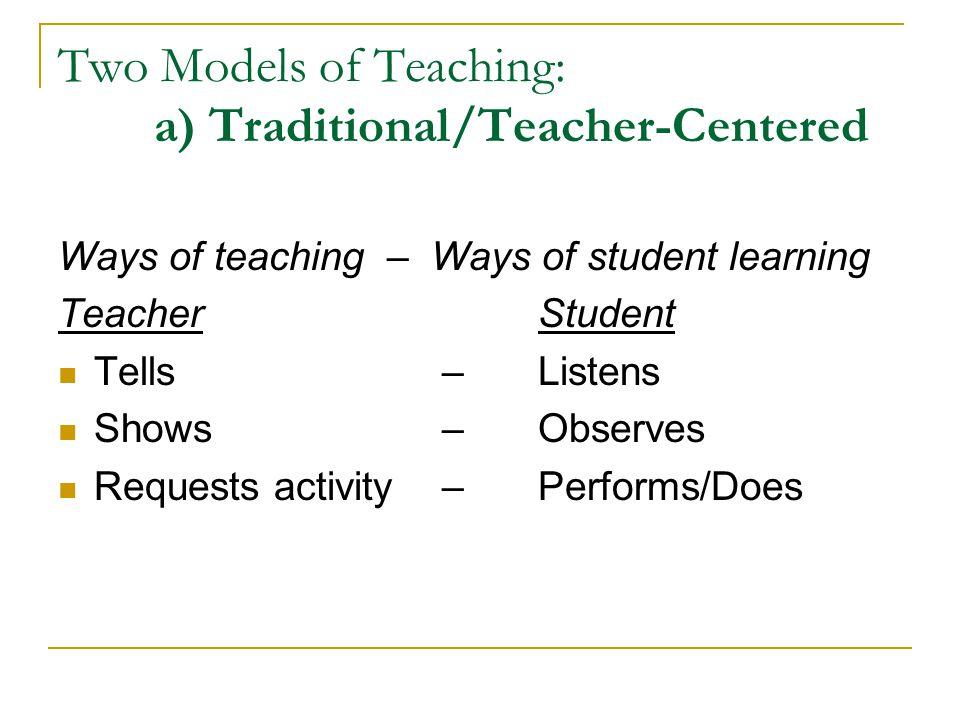 Two Models of Teaching: a.Teacher-Centered b.