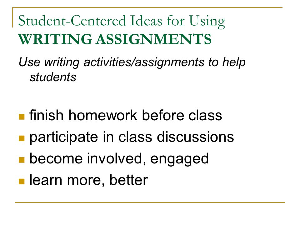 Student-Centered Ideas for Using WRITING ASSIGNMENTS Use writing activities/assignments to help students finish homework before class participate in class discussions become involved, engaged learn more, better