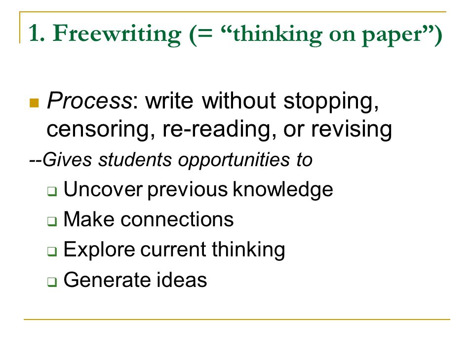 "1. Freewriting (= ""thinking on paper"") Process: write without stopping, censoring, re-reading, or revising --Gives students opportunities to  Uncover"