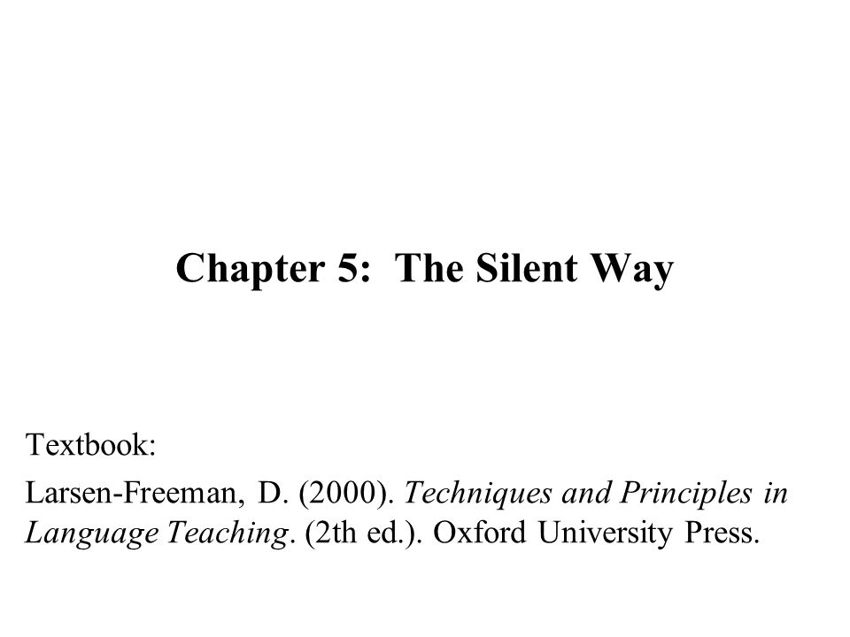 Chapter 5: The Silent Way Textbook: Larsen-Freeman, D. (2000). Techniques and Principles in Language Teaching. (2th ed.). Oxford University Press.