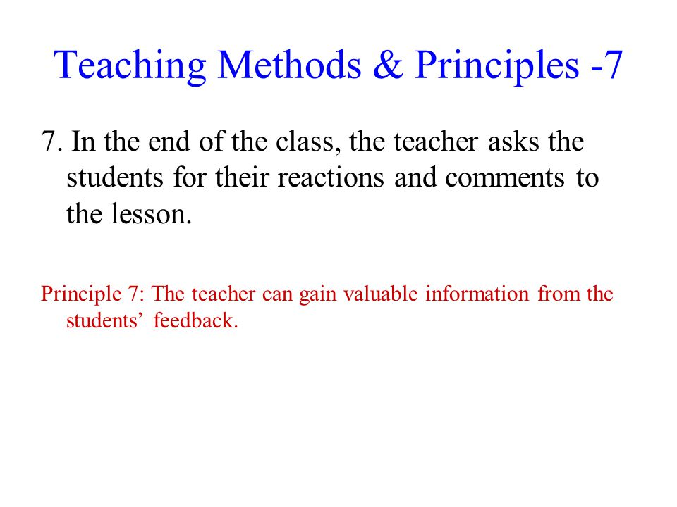 Teaching Methods & Principles -7 7. In the end of the class, the teacher asks the students for their reactions and comments to the lesson. Principle 7