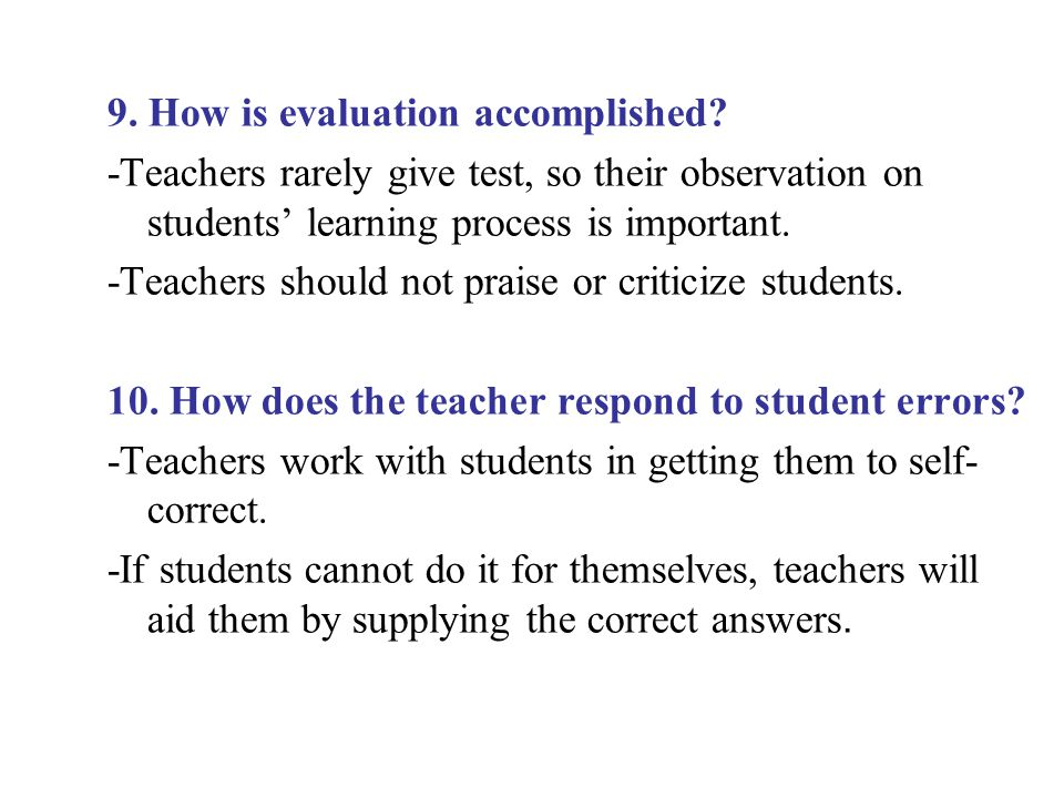 9. How is evaluation accomplished? -Teachers rarely give test, so their observation on students' learning process is important. -Teachers should not p