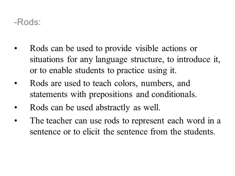 -Rods: Rods can be used to provide visible actions or situations for any language structure, to introduce it, or to enable students to practice using