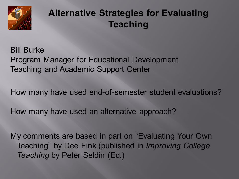 Alternative Strategies for Evaluating Teaching How many have used end-of-semester student evaluations? How many have used an alternative approach? My