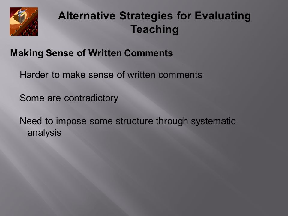Alternative Strategies for Evaluating Teaching Making Sense of Written Comments Harder to make sense of written comments Some are contradictory Need t