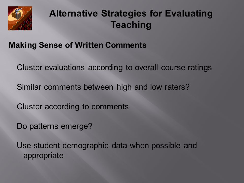 Alternative Strategies for Evaluating Teaching Making Sense of Written Comments Cluster evaluations according to overall course ratings Similar comments between high and low raters.