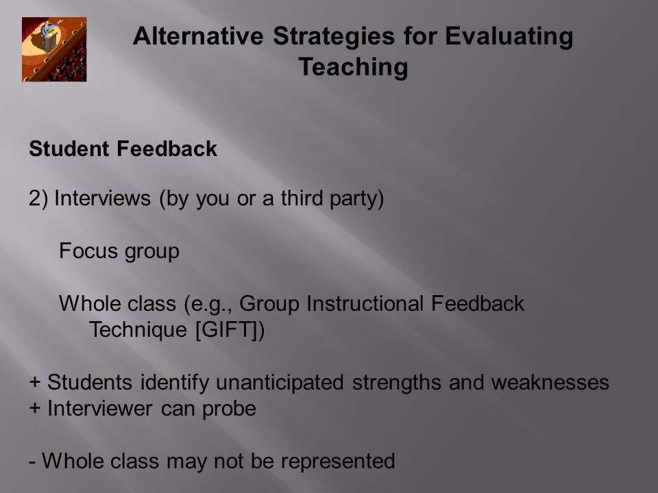 Alternative Strategies for Evaluating Teaching Student Feedback 2) Interviews (by you or a third party) Focus group Whole class (e.g., Group Instructional Feedback Technique [GIFT]) + Students identify unanticipated strengths and weaknesses + Interviewer can probe - Whole class may not be represented