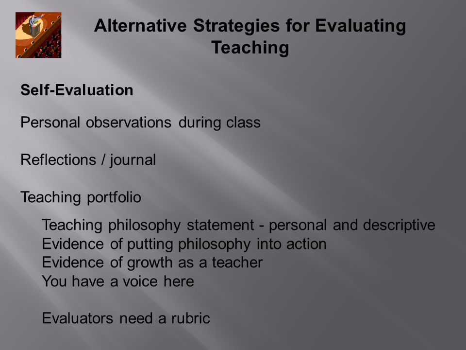Alternative Strategies for Evaluating Teaching Self-Evaluation Personal observations during class Reflections / journal Teaching portfolio Teaching philosophy statement - personal and descriptive Evidence of putting philosophy into action Evidence of growth as a teacher You have a voice here Evaluators need a rubric