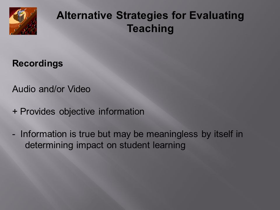 Alternative Strategies for Evaluating Teaching Recordings Audio and/or Video + Provides objective information - Information is true but may be meaning